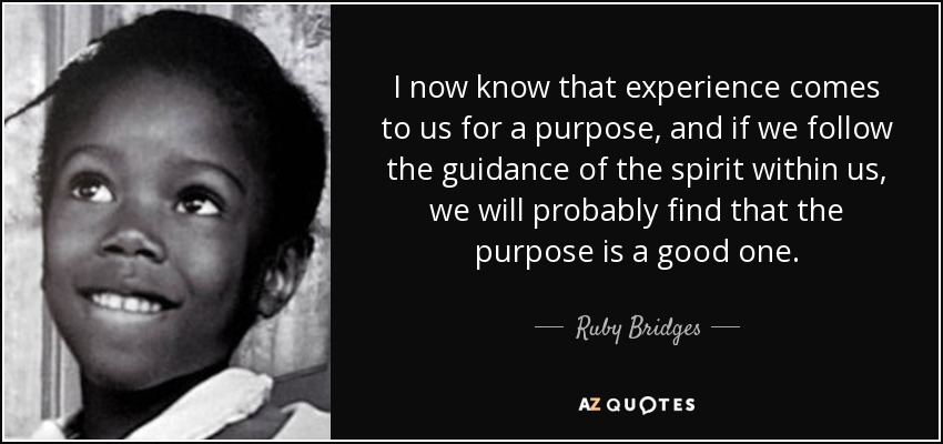 I now know that experience comes to us for a purpose, and if we follow the guidance of the spirit within us, we will probably find that the purpose is a good one. - Ruby Bridges