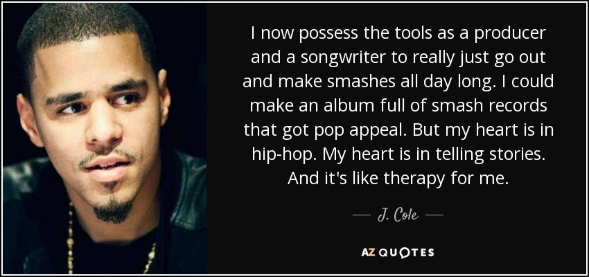 I now possess the tools as a producer and a songwriter to really just go out and make smashes all day long. I could make an album full of smash records that got pop appeal. But my heart is in hip-hop. My heart is in telling stories. And it's like therapy for me. - J. Cole