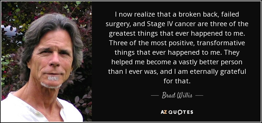 I now realize that a broken back, failed surgery, and Stage IV cancer are three of the greatest things that ever happened to me. Three of the most positive, transformative things that ever happened to me. They helped me become a vastly better person than I ever was, and I am eternally grateful for that. - Brad Willis