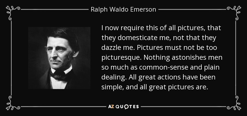 I now require this of all pictures, that they domesticate me, not that they dazzle me. Pictures must not be too picturesque. Nothing astonishes men so much as common-sense and plain dealing. All great actions have been simple, and all great pictures are. - Ralph Waldo Emerson