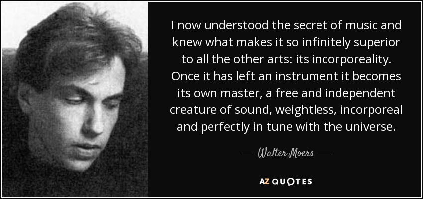 I now understood the secret of music and knew what makes it so infinitely superior to all the other arts: its incorporeality. Once it has left an instrument it becomes its own master, a free and independent creature of sound, weightless, incorporeal and perfectly in tune with the universe. - Walter Moers
