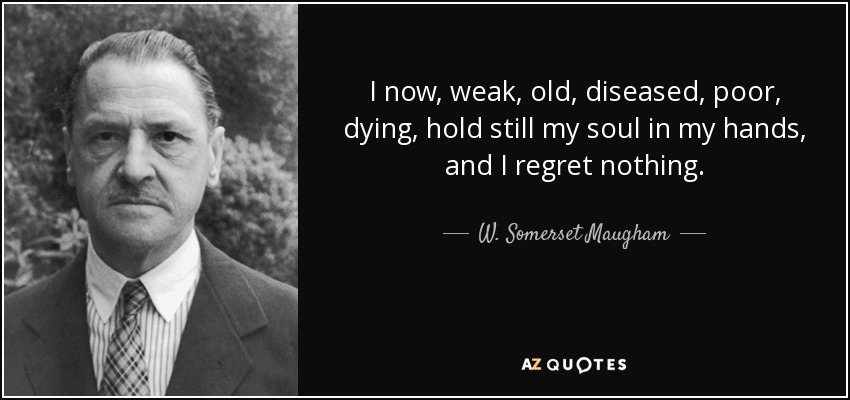 I now, weak, old, diseased, poor, dying, hold still my soul in my hands, and I regret nothing. - W. Somerset Maugham
