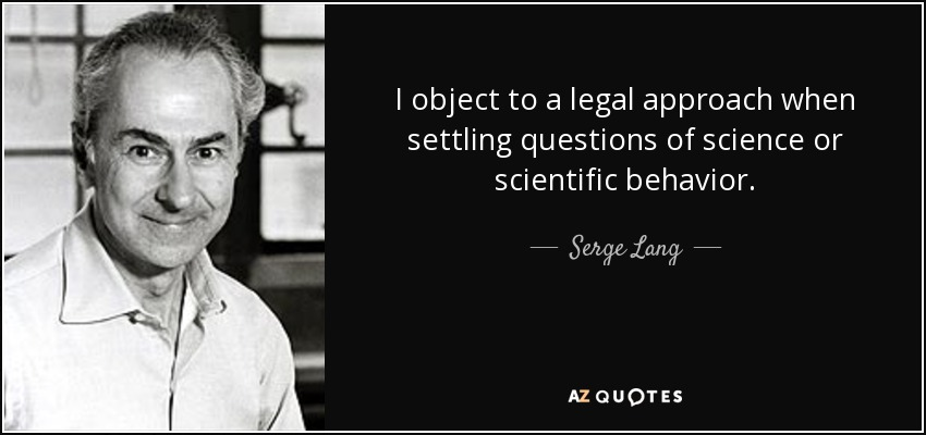 I object to a legal approach when settling questions of science or scientific behavior. - Serge Lang