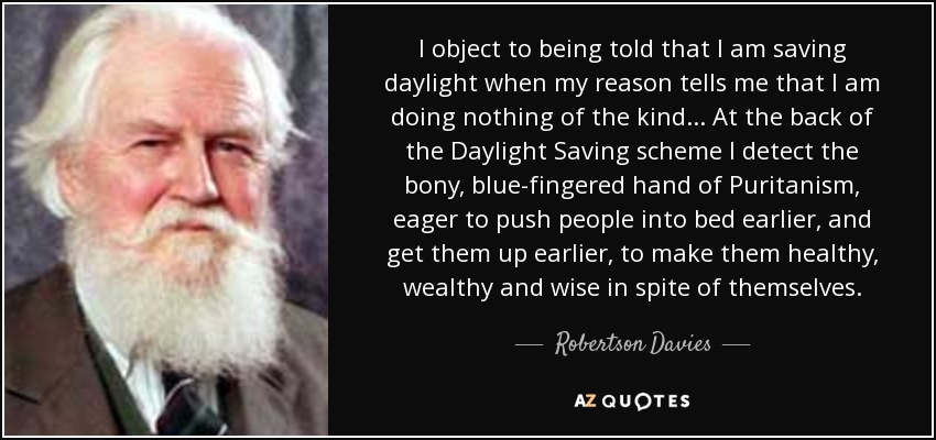 I object to being told that I am saving daylight when my reason tells me that I am doing nothing of the kind... At the back of the Daylight Saving scheme, I detect the bony, blue-fingered hand of Puritanism, eager to push people into bed earlier, and get them up earlier, to make them healthy, wealthy, and wise in spite of themselves. - Robertson Davies