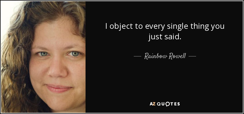 I object to every single thing you just said. - Rainbow Rowell