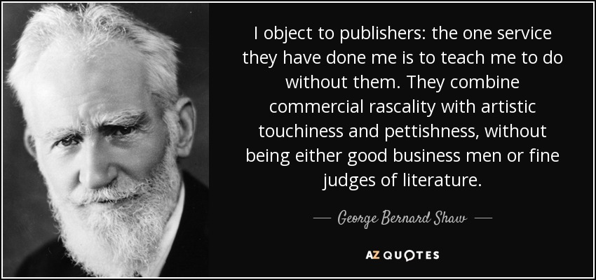I object to publishers: the one service they have done me is to teach me to do without them. They combine commercial rascality with artistic touchiness and pettishness, without being either good business men or fine judges of literature. - George Bernard Shaw
