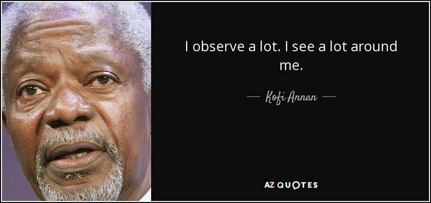 I observe a lot. I see a lot around me. - Kofi Annan