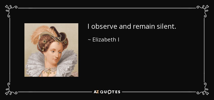I observe and remain silent. - Elizabeth I