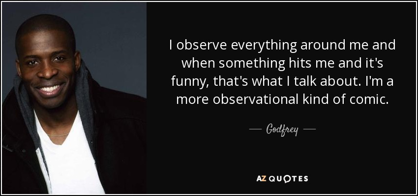 I observe everything around me and when something hits me and it's funny, that's what I talk about. I'm a more observational kind of comic. - Godfrey