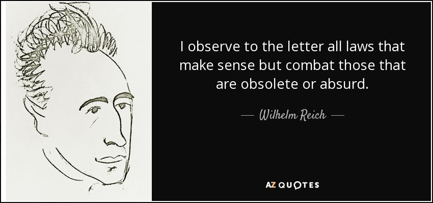 I observe to the letter all laws that make sense but combat those that are obsolete or absurd. - Wilhelm Reich
