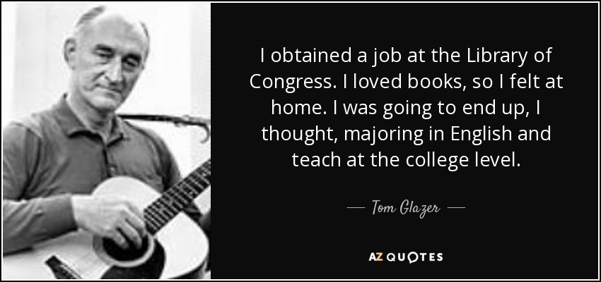 I obtained a job at the Library of Congress. I loved books, so I felt at home. I was going to end up, I thought, majoring in English and teach at the college level. - Tom Glazer