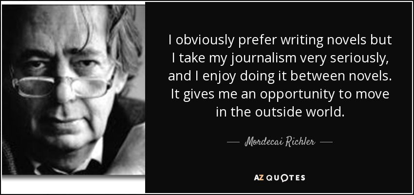 I obviously prefer writing novels but I take my journalism very seriously, and I enjoy doing it between novels. It gives me an opportunity to move in the outside world. - Mordecai Richler