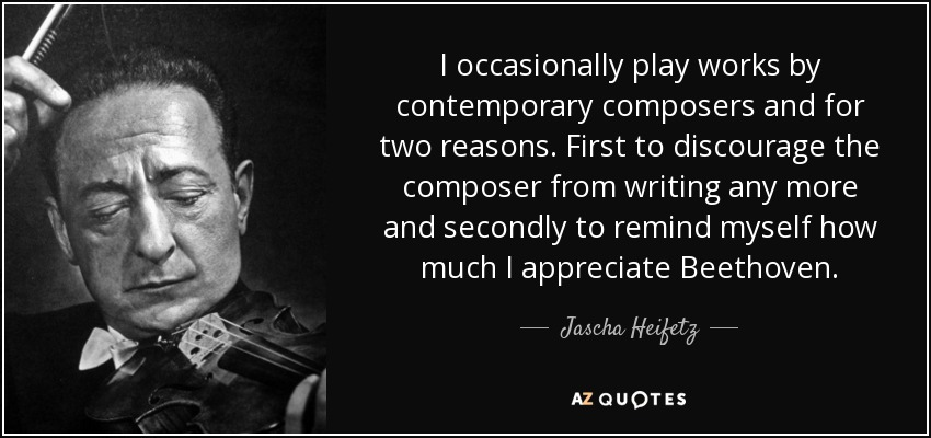 I occasionally play works by contemporary composers and for two reasons. First to discourage the composer from writing any more and secondly to remind myself how much I appreciate Beethoven. - Jascha Heifetz