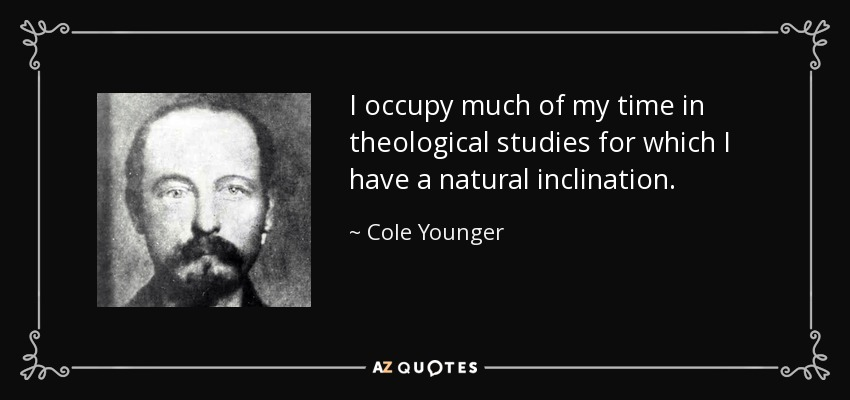 I occupy much of my time in theological studies for which I have a natural inclination. - Cole Younger