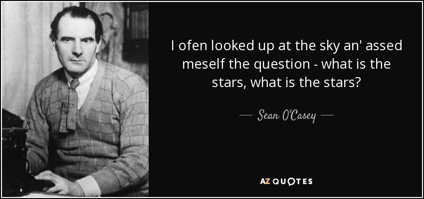 I ofen looked up at the sky an' assed meself the question - what is the stars, what is the stars? - Sean O'Casey