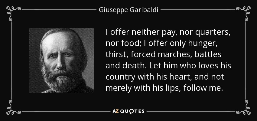 I offer neither pay, nor quarters, nor food; I offer only hunger, thirst, forced marches, battles and death. Let him who loves his country with his heart, and not merely with his lips, follow me. - Giuseppe Garibaldi