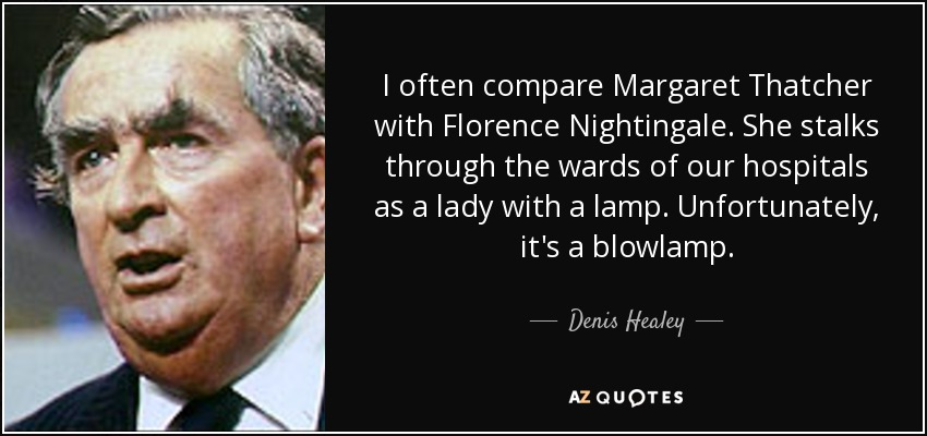 I often compare Margaret Thatcher with Florence Nightingale. She stalks through the wards of our hospitals as a lady with a lamp. Unfortunately, it's a blowlamp. - Denis Healey