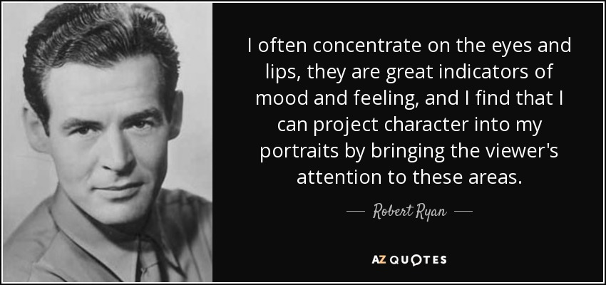 I often concentrate on the eyes and lips, they are great indicators of mood and feeling, and I find that I can project character into my portraits by bringing the viewer's attention to these areas. - Robert Ryan