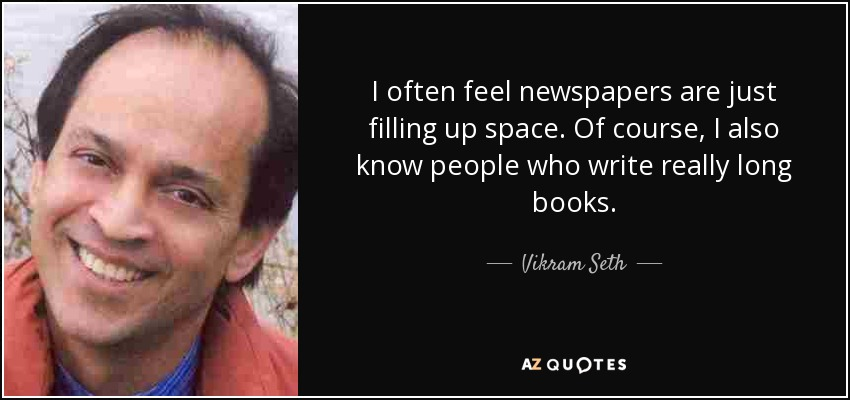 I often feel newspapers are just filling up space. Of course, I also know people who write really long books. - Vikram Seth