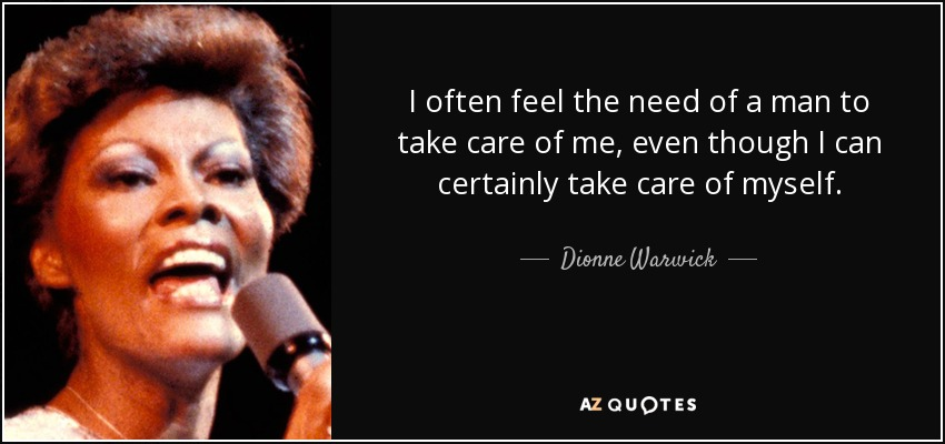 I often feel the need of a man to take care of me, even though I can certainly take care of myself. - Dionne Warwick