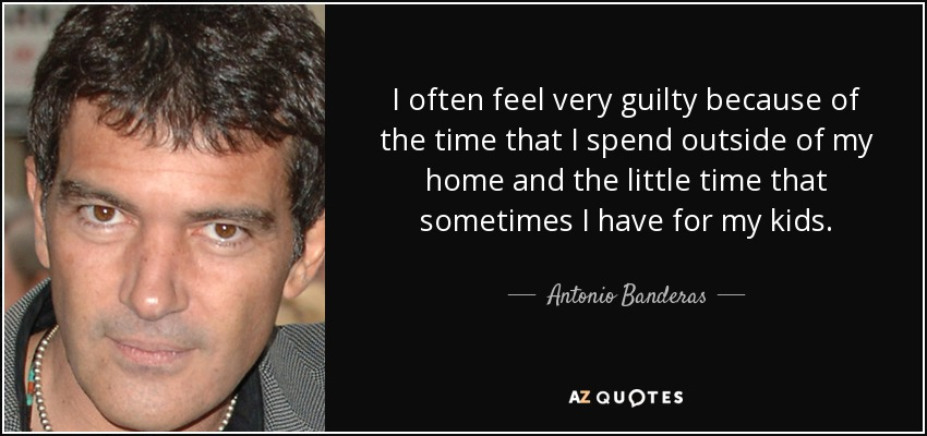 I often feel very guilty because of the time that I spend outside of my home and the little time that sometimes I have for my kids. - Antonio Banderas