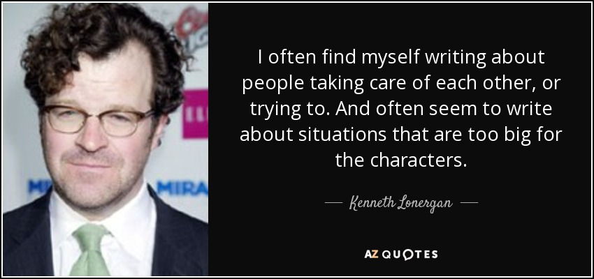 I often find myself writing about people taking care of each other, or trying to. And often seem to write about situations that are too big for the characters. - Kenneth Lonergan