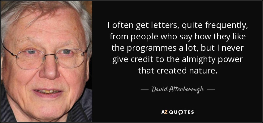 I often get letters, quite frequently, from people who say how they like the programmes a lot, but I never give credit to the almighty power that created nature. - David Attenborough