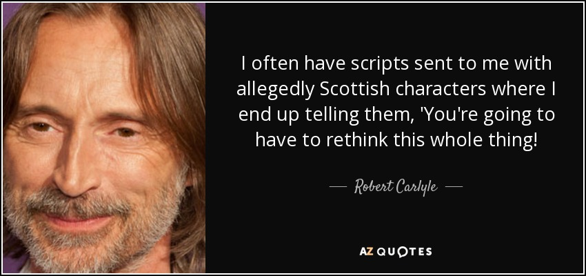 I often have scripts sent to me with allegedly Scottish characters where I end up telling them, 'You're going to have to rethink this whole thing! - Robert Carlyle
