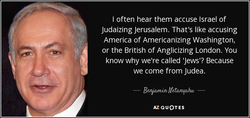 I often hear them accuse Israel of Judaizing Jerusalem. That's like accusing America of Americanizing Washington, or the British of Anglicizing London. You know why we're called 'Jews'? Because we come from Judea. - Benjamin Netanyahu