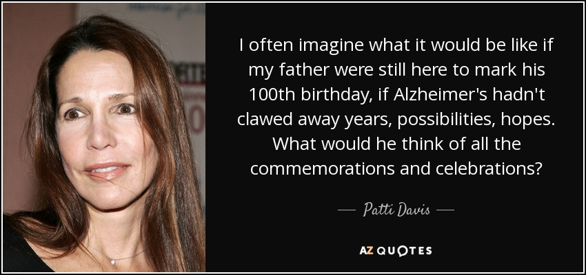 I often imagine what it would be like if my father were still here to mark his 100th birthday, if Alzheimer's hadn't clawed away years, possibilities, hopes. What would he think of all the commemorations and celebrations? - Patti Davis