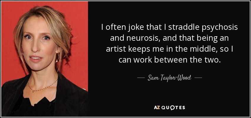 I often joke that I straddle psychosis and neurosis, and that being an artist keeps me in the middle, so I can work between the two. - Sam Taylor-Wood