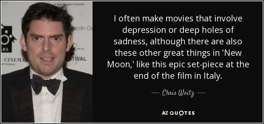I often make movies that involve depression or deep holes of sadness, although there are also these other great things in 'New Moon,' like this epic set-piece at the end of the film in Italy. - Chris Weitz