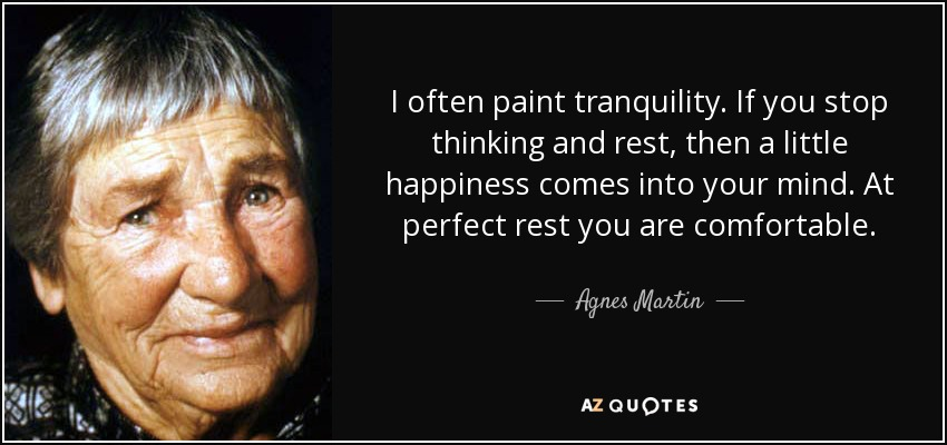 I often paint tranquility. If you stop thinking and rest, then a little happiness comes into your mind. At perfect rest you are comfortable. - Agnes Martin