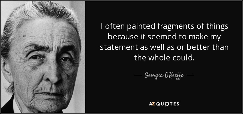 I often painted fragments of things because it seemed to make my statement as well as or better than the whole could. - Georgia O'Keeffe