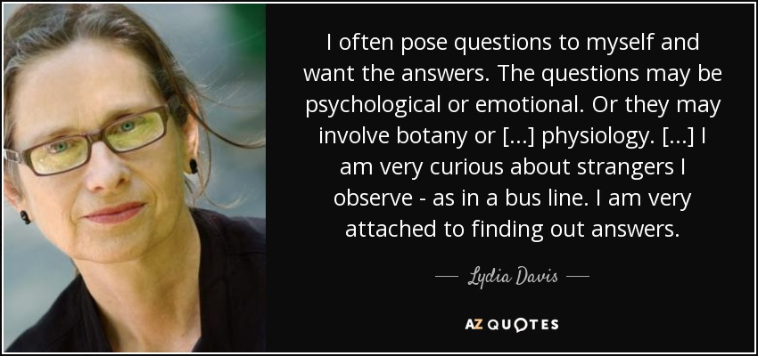 I often pose questions to myself and want the answers. The questions may be psychological or emotional. Or they may involve botany or [...] physiology. [...] I am very curious about strangers I observe - as in a bus line. I am very attached to finding out answers. - Lydia Davis