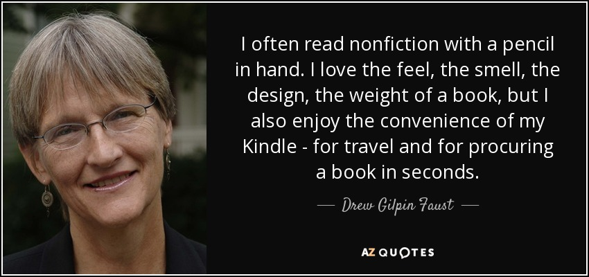 I often read nonfiction with a pencil in hand. I love the feel, the smell, the design, the weight of a book, but I also enjoy the convenience of my Kindle - for travel and for procuring a book in seconds. - Drew Gilpin Faust