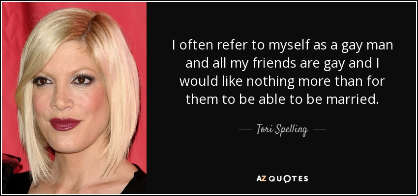 I often refer to myself as a gay man and all my friends are gay and I would like nothing more than for them to be able to be married. - Tori Spelling