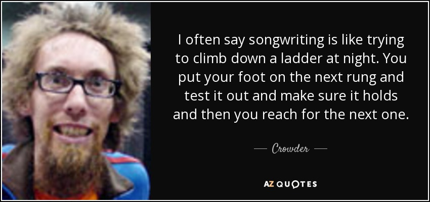 I often say songwriting is like trying to climb down a ladder at night. You put your foot on the next rung and test it out and make sure it holds and then you reach for the next one. - Crowder