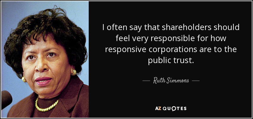 I often say that shareholders should feel very responsible for how responsive corporations are to the public trust. - Ruth Simmons