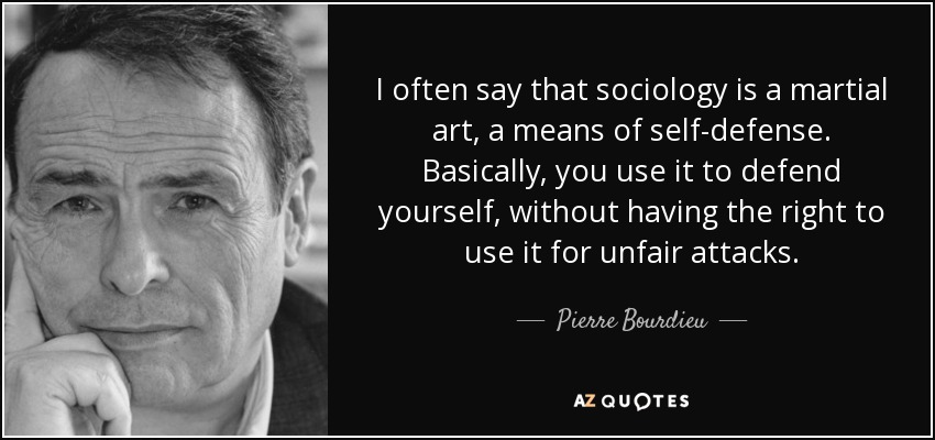 I often say that sociology is a martial art, a means of self-defense. Basically, you use it to defend yourself, without having the right to use it for unfair attacks. - Pierre Bourdieu