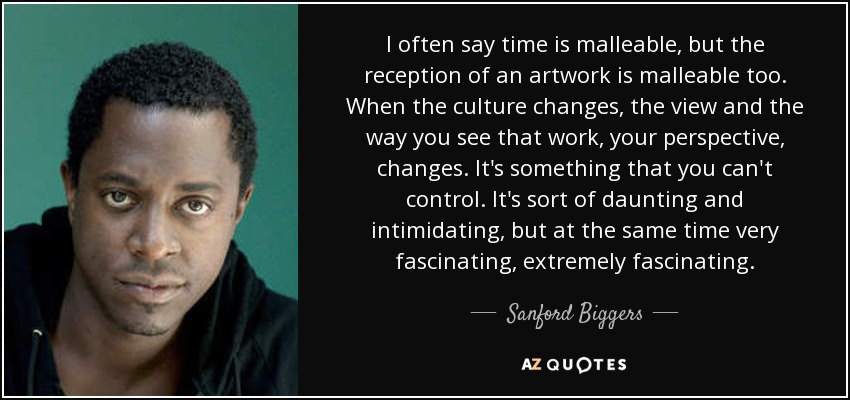 I often say time is malleable, but the reception of an artwork is malleable too. When the culture changes, the view and the way you see that work, your perspective, changes. It's something that you can't control. It's sort of daunting and intimidating, but at the same time very fascinating, extremely fascinating. - Sanford Biggers