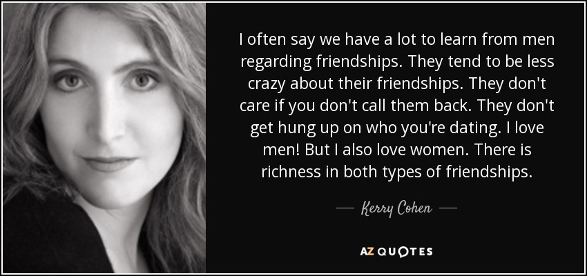 I often say we have a lot to learn from men regarding friendships. They tend to be less crazy about their friendships. They don't care if you don't call them back. They don't get hung up on who you're dating. I love men! But I also love women. There is richness in both types of friendships. - Kerry Cohen