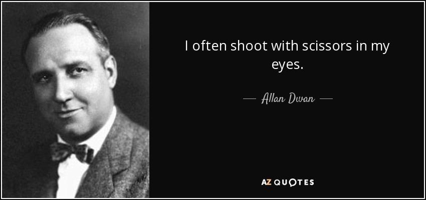 I often shoot with scissors in my eyes. - Allan Dwan