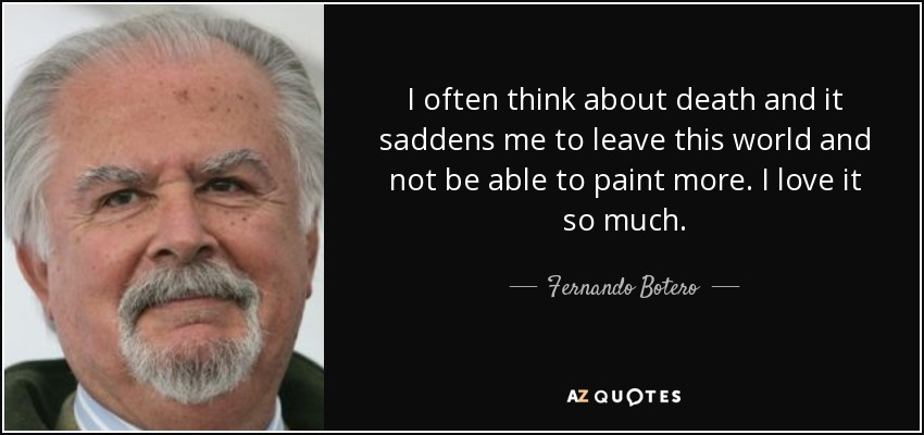 I often think about death and it saddens me to leave this world and not be able to paint more. I love it so much. - Fernando Botero