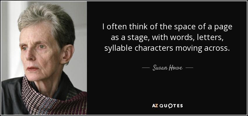I often think of the space of a page as a stage, with words, letters, syllable characters moving across. - Susan Howe