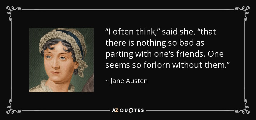 """I often think,"" said she, ""that there is nothing so bad as parting with one's friends. One seems so forlorn without them."" - Jane Austen"