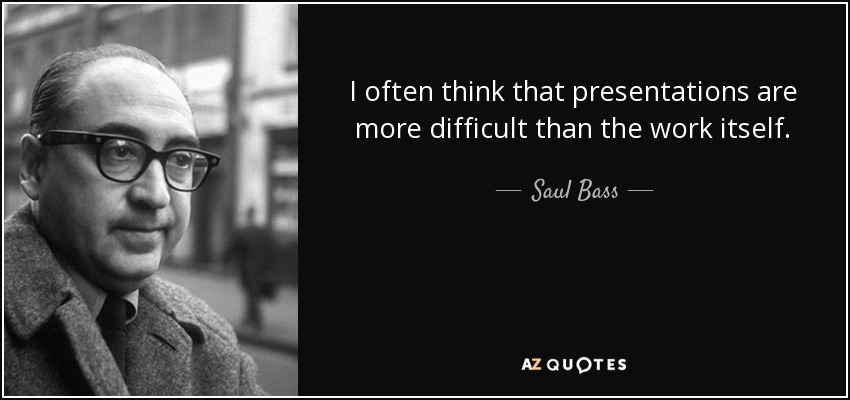 I often think that presentations are more difficult than the work itself. - Saul Bass