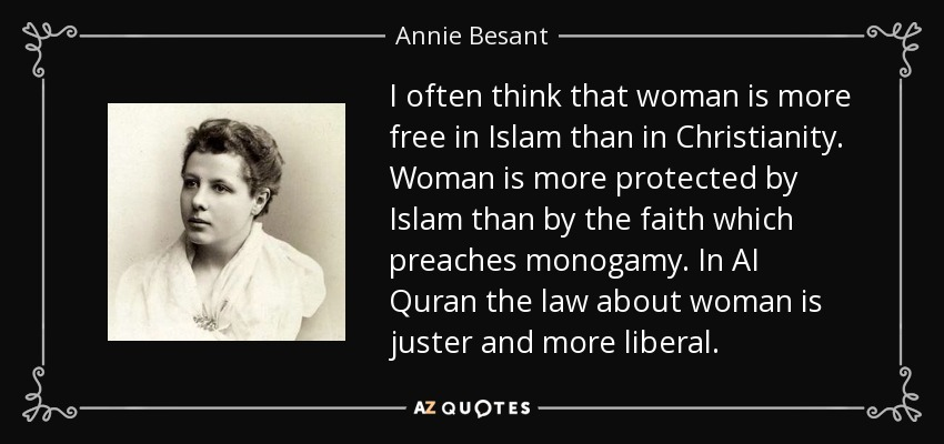I often think that woman is more free in Islam than in Christianity. Woman is more protected by Islam than by the faith which preaches monogamy. In AI Quran the law about woman is juster and more liberal. - Annie Besant
