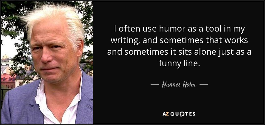 I often use humor as a tool in my writing, and sometimes that works and sometimes it sits alone just as a funny line. Hannes Holm.