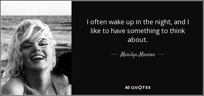 I often wake up in the night, and I like to have something to think about. - Marilyn Monroe